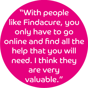 With people like Findacure, you only have to go online and find all the help that you will need. I think they are very valuable.